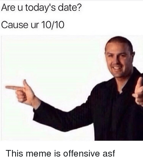 Funny, Meme, and Date: Are u today's date?  Cause ur 10/10 This meme is offensive asf