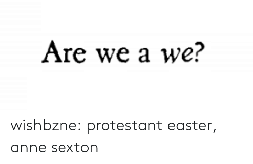 anne: Are we a we? wishbzne:  protestant easter, anne sexton