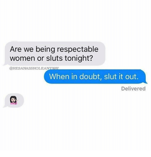doubtful: Are we being respectable  women or sluts tonight?  @HESANASSHOLEANYWAYY  When in doubt, slut it out.  Delivered