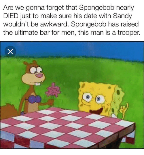 Trooper: Are we gonna forget that Spongebob nearly  DIED just to make sure his date with Sandy  wouldn't be awkward. Spongebob has raised  the ultimate bar for men, this man is a trooper.