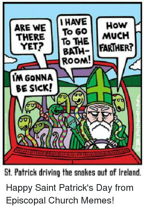 Episcopal Church : ARE WE  I HAVE  How  THERE  To Go  MUCH  YET?  TO THE  FARTHER!  BATH  ROON!  IM GONNA  BE SICK!  St. Patrick driving the snakes out of lreland. Happy Saint Patrick's Day from Episcopal Church Memes!
