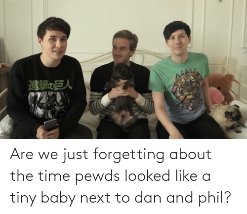 Forgetting: Are we just forgetting about the time pewds looked like a tiny baby next to dan and phil?