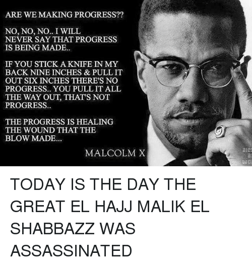 Assassination, Malcolm X, and Memes: ARE WE MAKING PROGRESS??  NO, NO, NO.. I WILL  NEVER SAY THAT PROGRESS  IS BEING MADE..  IF YOU STICK A KNIFE IN MY  BACK NINE INCHES & PULL IT  OUT SIX INCHES THERE'S NO  PROGRESS.. YOU PULLIT ALL  THE WAY OUT, THAT'S NOT  PROGRESS  THE PROGRESS IS HEALING  THE WOUND THAT THE  BLOW MADE...  MALCOLM X  ale TODAY IS THE DAY THE GREAT EL HAJJ MALIK EL SHABBAZZ WAS ASSASSINATED