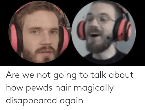 disappeared: Are we not going to talk about how pewds hair magically disappeared again