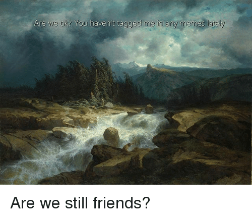 Friends, Tagged, and Classical Art: Are we ok? You haven't tagged me in any mernes lately Are we still friends?
