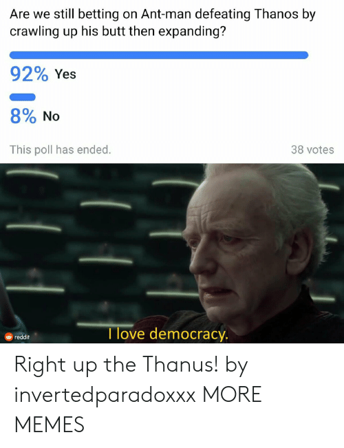 crawling: Are we still betting on Ant-man defeating Thanos by  crawling up his butt then expanding?  92% Yes  8% No  This poll has ended.  38 votes  I love democracy  由reddit Right up the Thanus! by invertedparadoxxx MORE MEMES