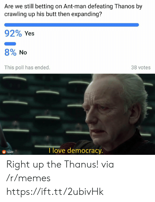 crawling: Are we still betting on Ant-man defeating Thanos by  crawling up his butt then expanding?  92% Yes  8% No  This poll has ended.  38 votes  Tlove democracy.  reddit Right up the Thanus! via /r/memes https://ift.tt/2ubivHk