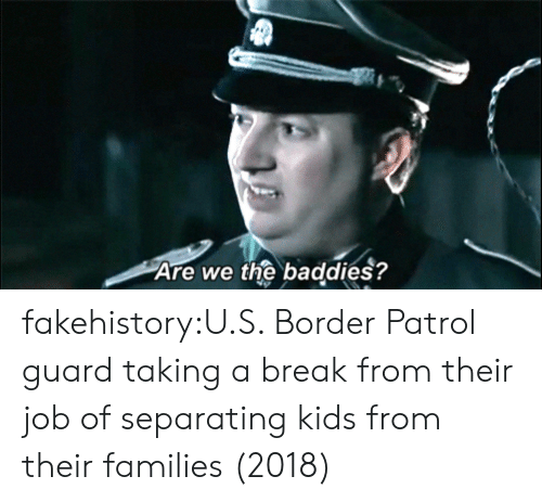 Baddies: Are we the baddies? fakehistory:U.S. Border Patrol guard taking a break from their job of separating kids from their families (2018)