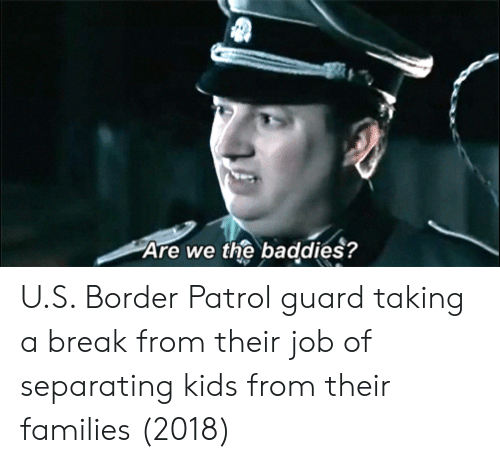 Baddies: Are we the baddies? U.S. Border Patrol guard taking a break from their job of separating kids from their families (2018)