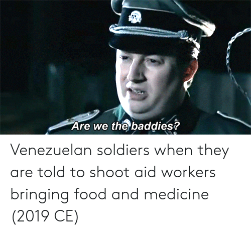 Baddies: Are we the baddies? Venezuelan soldiers when they are told to shoot aid workers bringing food and medicine (2019 CE)