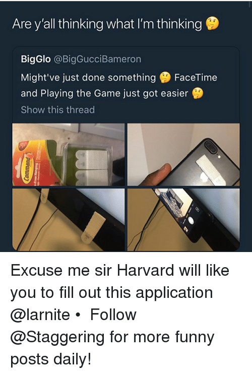 Facetime, Funny, and The Game: Are y'all thinking what I'm thinking  BigGlo @BigGucciBameron  Might've just done something FaceTime  and Playing the Game just got easier  Show this thread Excuse me sir Harvard will like you to fill out this application @larnite • ➫➫➫ Follow @Staggering for more funny posts daily!