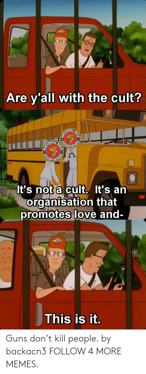 Guns Dont Kill People: Are y'all with the cult?  ASSOTON  EATIONAY AIONAY  OCIAT  It's not a cult. It's an  organisation that  promotes love and-  This is it.  RIFLE  RIFLE Guns don't kill people. by backacn3 FOLLOW 4 MORE MEMES.