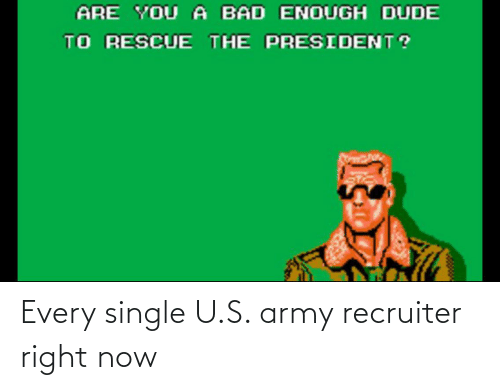 Army Recruiter: ARE YOU A BAD ENOUGH DUDE  TO RESCUE THE PRESIDENT? Every single U.S. army recruiter right now