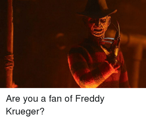 Freddy Krueger: Are you a fan of Freddy Krueger?