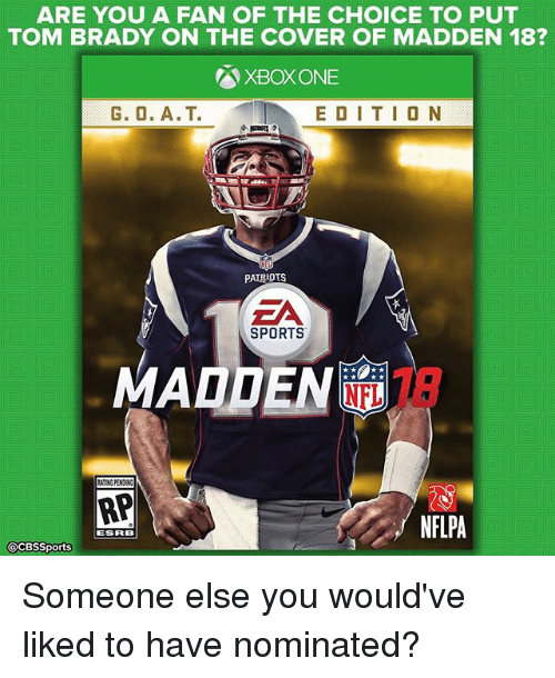 maddening: ARE YOU A FAN OF THE CHOICE TO PUT  TOM BRADY ON THE COVER OF MADDEN 18?  XBox ONE  E D I T I O N  PATRIOTS  EA  SPORTS  MADDEN  ATING PENDING  AP  NFLPA  ESRB  @CBSSports Someone else you would've liked to have nominated?
