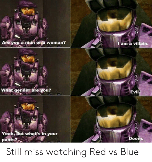Red vs. Blue: Are you a man or a woman?  I am a villain.  What gender are you?  Evil  Yeah, but whať's in your  pants?  Doom. Still miss watching Red vs Blue