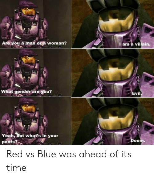 Red vs. Blue: Are you a man ors woman?  I am a villain.  What gender are you?  Evil  Yeah, but what's in your  pants?  Doom. Red vs Blue was ahead of its time