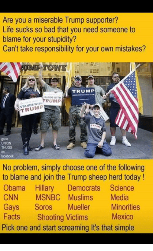 life sucks: Are you a miserable Trump supporter?  Life sucks so bad that you need someone to  blame for your stupidity?  Can't take responsibility for your own mistakes?  TOWE  TRUMP  ANDS WITH  TRUMP  STANDS WITH  TRUMP  UNION  on  facebook  No problem, simply choose one of the following  to blame and join the Trump sheep herd today!  Obama Hillary Democrats Science  CNN MSNBC Muslims Media  Gays Soros Mueller Minorities  Facts Shooting Victims Mexico  Pick one and start screaming It's that simple