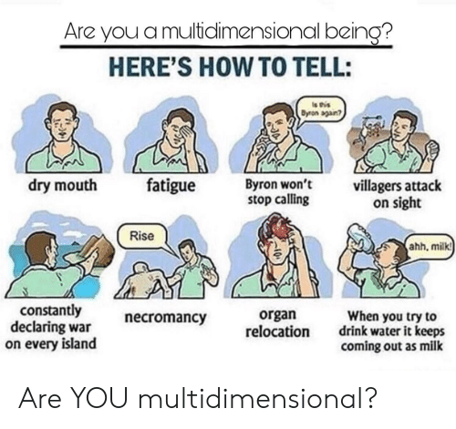 villagers: Are you a multidlimensional being?  HERE'S HOW TO TELL:  Dyron sgan?  dry mouth fatigue Byron  won't  stop calling  villagers attack  on sight  Rise  hh, milkt  constantly  declaring war  on every island  necromancy  organ  relocation  When you try to  drink water it keeps  coming out as milk Are YOU multidimensional?