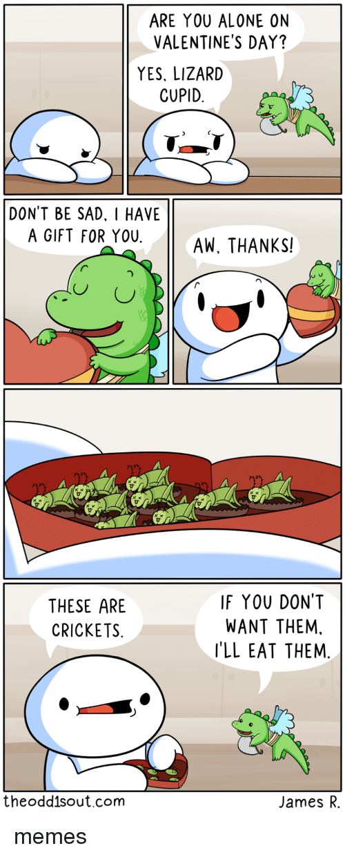 crickets: ARE YOU ALONE ON  VALENTINE'S DAY?  YES, LIZARD  CUPID  DONT BE SAD. I HAVE  A GIFT FOR YOUAW, THANKS!  THESE ARE  CRICKETS  IF YOU DONT  WANT THEM,  'LL EAT THEM  theodd1sout.com  James R. memes