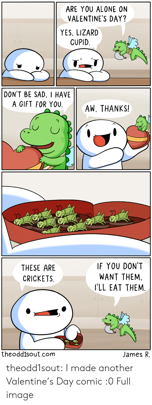 Cupid: ARE YOU ALONE ON  VALENTINE'S DAY?  YES, LIZARD  CUPID  DON'T BE SAD. I HAVE  A GIFT FOR YOU  AW, THANKS!   IF YOU DON'T  THESE ARE  WANT THEM.  CRICKETS  I'LL EAT THEM.  theodd1sout.com  James R theodd1sout:  I made another Valentine's Day comic :0Full image