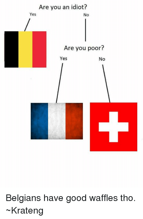 Superior Swiss: Are you an idiot?  Yes  No  Are you poor  Yes  No Belgians have good waffles tho. ~Krateng