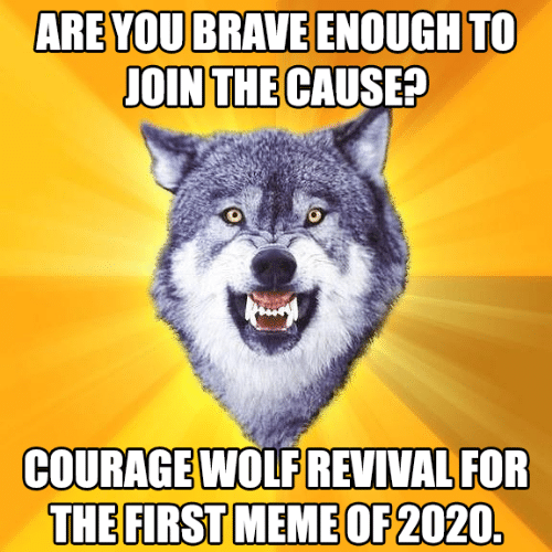 Wolf: ARE YOU BRAVE ENOUGH TO  JOIN THE CAUSE?  COURAGE WOLF REVIVAL FOR  THE FIRST MEME OF 2020.