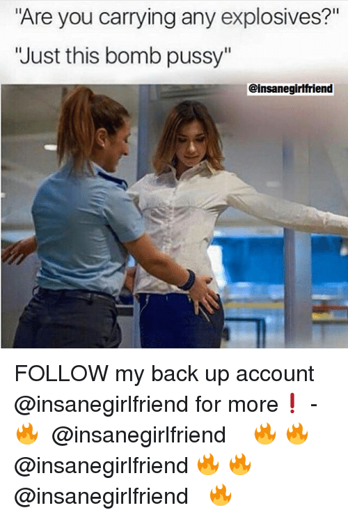 "Funny, Pussy, and Ups: ""Are you carrying any explosives?""  'Just this bomb pussy""  @insanegirlfriend FOLLOW my back up account @insanegirlfriend for more❗️ - 🔥 ↠ @insanegirlfriend ↞ 🔥 🔥↠ @insanegirlfriend 🔥 🔥↠ @insanegirlfriend ↞ 🔥"