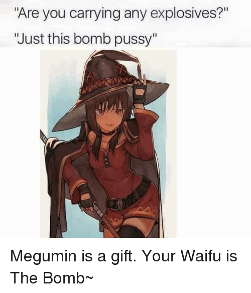 """Memes, Waifu, and 🤖: """"Are you carrying any explosives?""""  """"Just this bomb pussy"""" Megumin is a gift. Your Waifu is The Bomb~"""