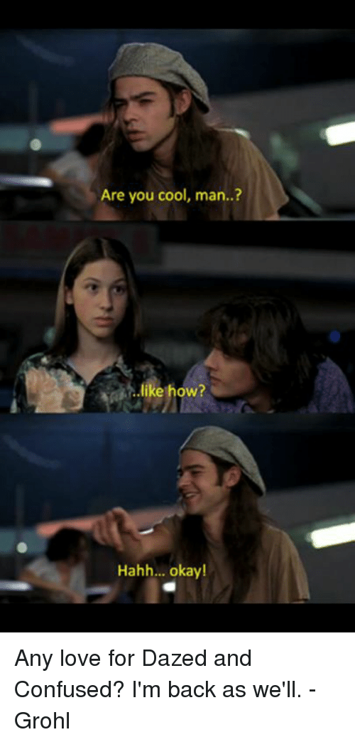Confused, Memes, and Cool: Are you cool, man..?  like how?  Hahh... okay! Any love for Dazed and Confused? I'm back as we'll. - Grohl