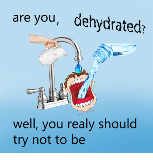 Realied: are you, dehydrated?  well, you realy should  try not to be