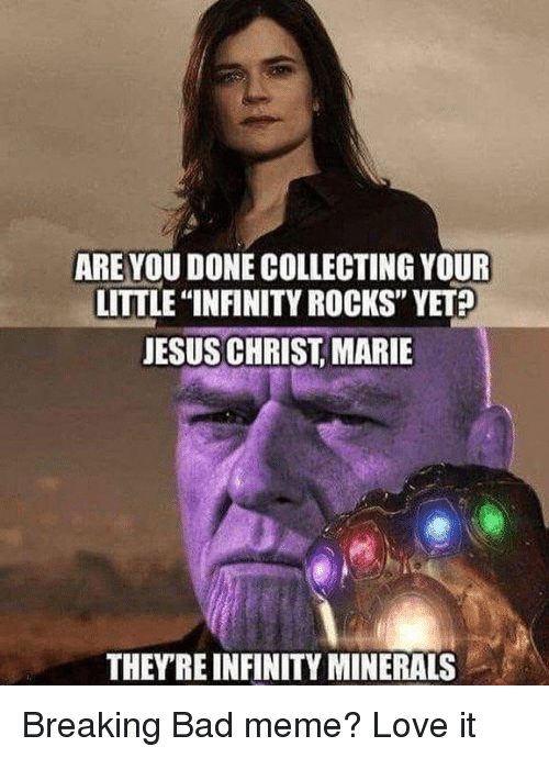 """breaking bad meme: ARE YOU DONE COLLECTING YOUR  LITTLE """"INFINITY ROCKS"""" YET  JESUS CHRIST, MARIE  THEYRE INFINITY MINERALS Breaking Bad meme? Love it"""