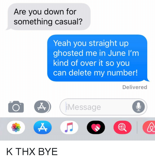 ghosted: Are you down for  something casual?  Yeah you straight up  ghosted me in June I'm  kind of over it so you  can delete my number!  Delivered  Message  X, K THX BYE