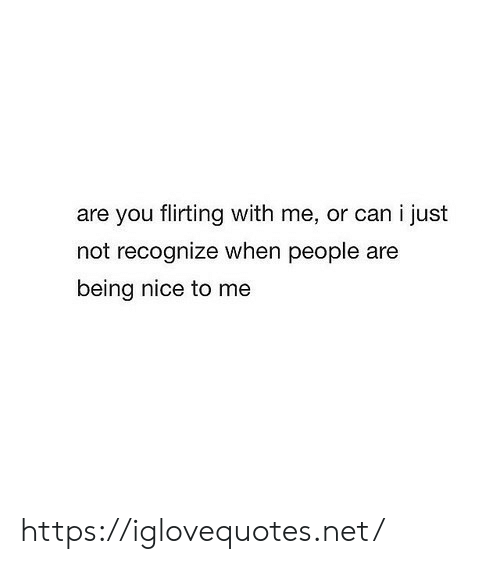 Being Nice: are you flirting with me, or can i just  not recognize when people are  being nice to me https://iglovequotes.net/