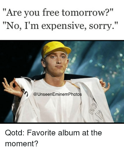 are you free tomorrow no im expensive sorry n unseeneminemphotos 802102 🔥 25 best memes about are you free tonight are you free,Are You Free This Weekend Meme