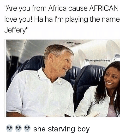 "Africa, Love, and Memes: ""Are you from Africa cause AFRICAN  love you! Ha ha l'm playing the name  Jeffery""  resavagelendeneleas 💀💀💀 she starving boy"