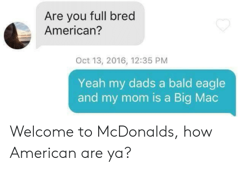 Eagle: Are you full bred  American?  Oct 13, 2016, 12:35 PM  Yeah my dads a bald eagle  and my mom is a Big Mac Welcome to McDonalds, how American are ya?