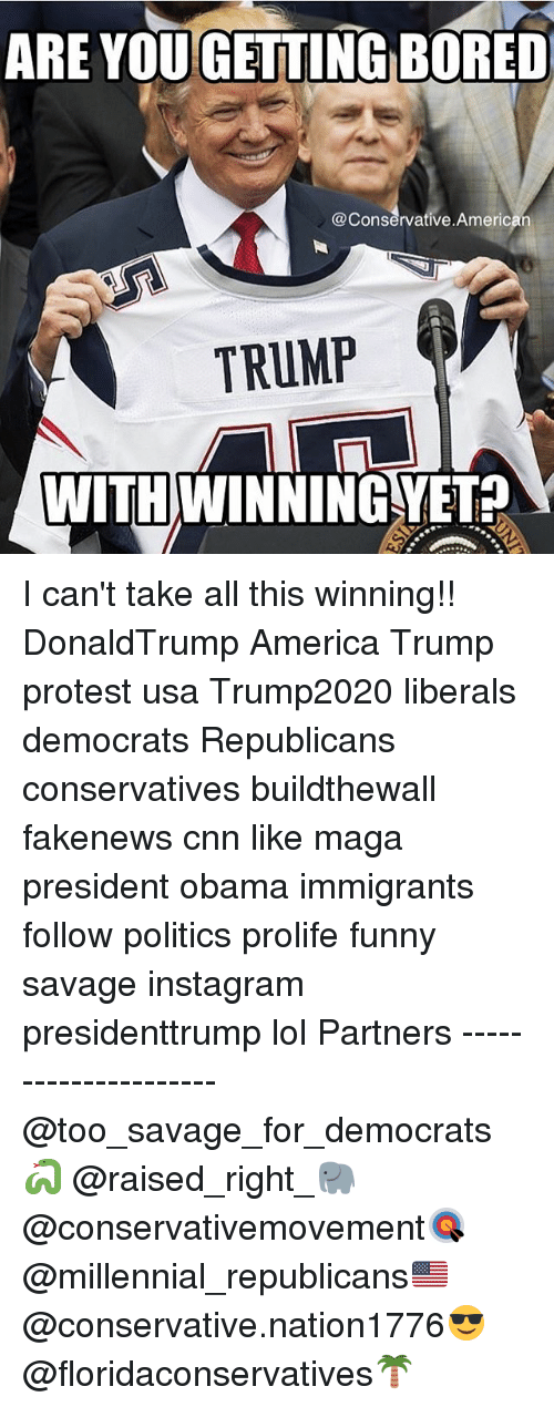 Trump Protesters: ARE YOU GETTING BORED  @Conservative American  TRUMP  WITH WINNINGYET? I can't take all this winning!! DonaldTrump America Trump protest usa Trump2020 liberals democrats Republicans conservatives buildthewall fakenews cnn like maga president obama immigrants follow politics prolife funny savage instagram presidenttrump lol Partners --------------------- @too_savage_for_democrats🐍 @raised_right_🐘 @conservativemovement🎯 @millennial_republicans🇺🇸 @conservative.nation1776😎 @floridaconservatives🌴
