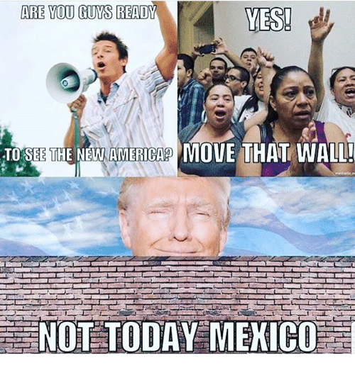 walls: ARE YOU GUYS READY  YES!  THEN WMAMEHCAR MOVE THAT WALL!  NOT TODAY MEXICO