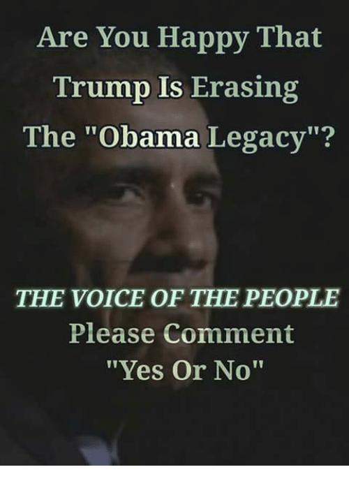 """Obama Legacy: Are You Happy That  Trump Is Erasing  The """"Obama Legacy""""?  THE VOICE OF THE PEOPLE  Please Comment  """"Yes Or No"""""""