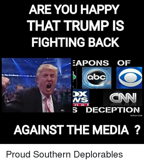 Memes, Happy, and Trump: ARE YOU HAPPY  THAT TRUMP IS  FIGHTING BACK  EAPONS OF  WS  neI  S DECEPTION  William Dee  AGAINST THE MEDIA ? Proud Southern Deplorables