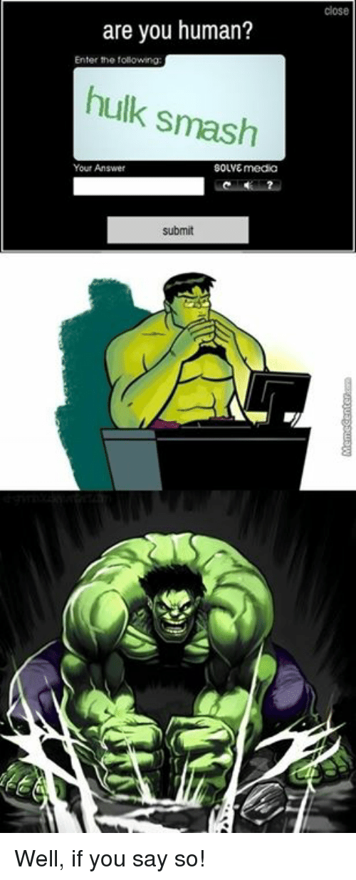 hulk smash: are you human?  Enter the following:  hulk smash  Your Answer  SOLVE media  submit Well, if you say so!