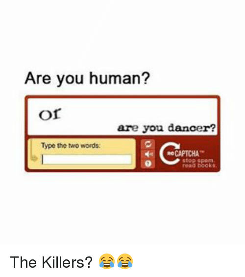 Captchas: Are you human?  Or  are you dancer?  Type the two words:  CAPTCHA  read books The Killers? 😂😂