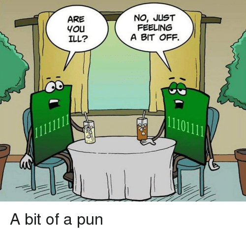 a pun: ARE  you  ILL?  NO, JUST  FEELING  A BIT OFF.  11101111 A bit of a pun