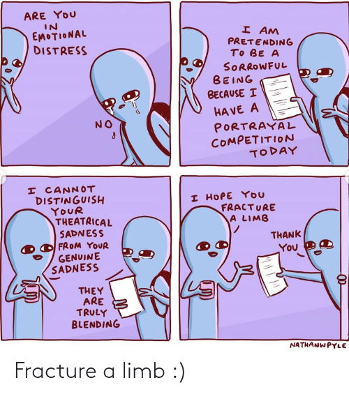 Emotional: ARE YOU  IN  EMOTIONAL  DISTRESS  I AM  PRETENDING  TO BE A  SORROWFUL  BEING  BECAUSE I  HA VE A  PORTRAYAL  COMPETITION  TODAY  NO  I CANNOT  DISTINGUISH  YOUR  THEATRICAL  SADNESS  FROM YOUR  GENUINE  SADNESS  I HOPE YOU  FRACTURE  A LIMB  THANK  You  THEY  ARE  TRULY  BLENDING  NATHANWPYLE Fracture a limb :)