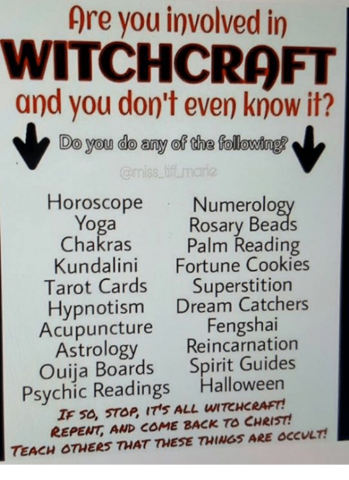 Halloween, Ouija, and Yoga: Are you involved in  WITCHCRAFT  and you don't even know it?  Do you do any of the following  amiss marie  Horoscope  Numerolo  Yoga  Rosary Beads  Chakras  Palm Reading  Kundalini  Fortune Cookies  Tarot Cards  Superstition  Hypnotism  Dream Catchers  Fengshai  Acupuncture  Astrology Reincarnation  Ouija Boards  Spirit Guides  Psychic Readings  Halloween  IF 50, STOP ITS ALL uITCHCRAFT!  REPENT AND COME BACK TO CHRIST  TEACH OTHERS THAT THESE THINGs ARE occULT