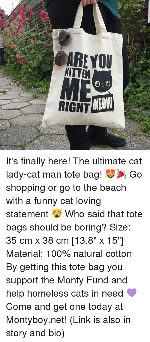 "Meowe: ARE YOU  KITTEN  RIGHT  MEOW It's finally here! The ultimate cat lady-cat man tote bag! 😻🎉 Go shopping or go to the beach with a funny cat loving statement 😸 Who said that tote bags should be boring? Size: 35 cm x 38 cm [13.8"" x 15""] Material: 100% natural cotton By getting this tote bag you support the Monty Fund and help homeless cats in need 💜 Come and get one today at Montyboy.net! (Link is also in story and bio)"