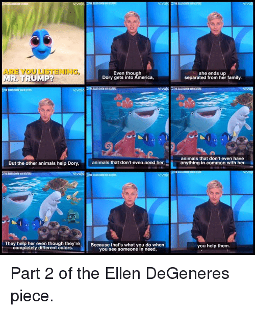 Ellen Degenerates: ARE YOU LISTENING  Even though  MR, TRUMP?  Dory gets into America,  vivola  But the other animals help Dory,  animals that don't even need her,  vivo  THE ELLE SON  They help her even though they're  Because that's what you do when  completely different colors.  you see someone in need,  she ends up  separated from her family.  animals that don't even have  anything in common with her.  you help them. Part 2 of the Ellen DeGeneres piece.