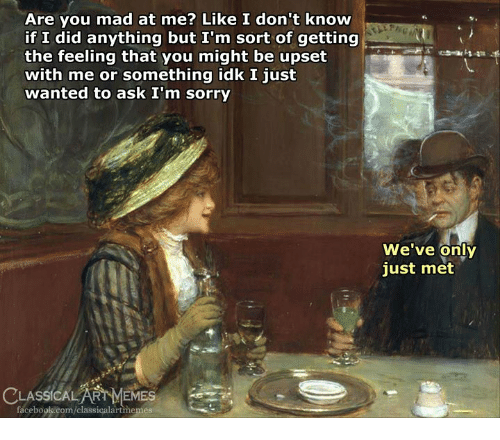 are you mad at me: Are you mad at me? Like I don't know  if I did anything but I'm sort of getting  the feeling that you might be upset  with me or something idk I just  wanted to ask I'm sorry  We've only  just met  LASSICALART MEMES em-  facebook.com/classicalartmemes