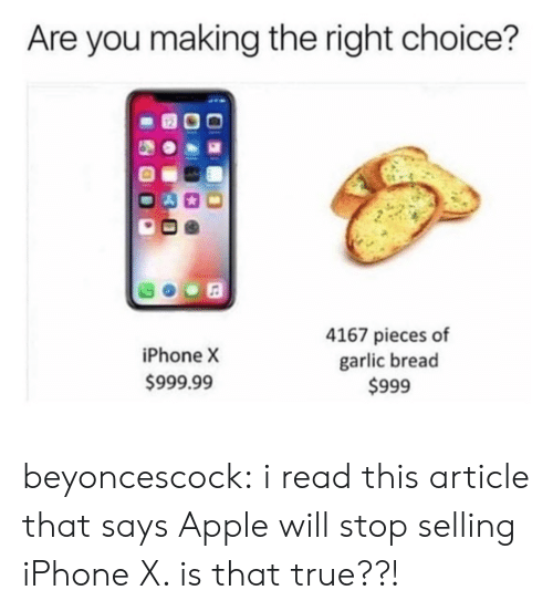garlic: Are you making the right choice?  iPhone X  999.99  4167 pieces of  garlic bread  $999 beyoncescock:  i read this article that says Apple will stop selling iPhone X. is that true??!